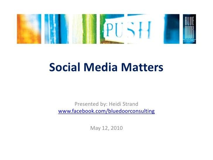 Social Media Matters<br />Presented by: Heidi Strandwww.facebook.com/bluedoorconsulting<br />May 12, 2010<br />