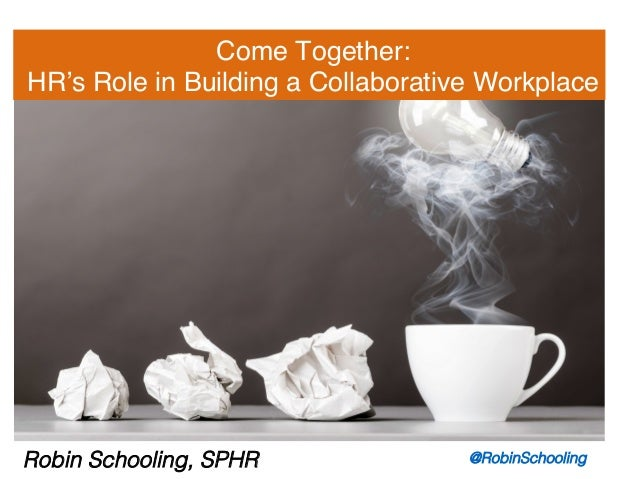 Come Together: ! HR's Role in Building a Collaborative Workplace! Robin Schooling, SPHR! @RobinSchooling!