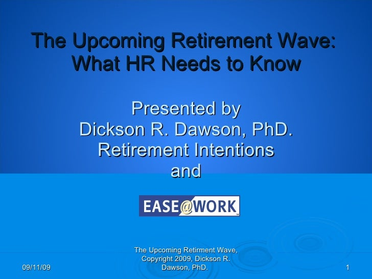 The Upcoming Retirement Wave:  What HR Needs to Know Presented by Dickson R. Dawson, PhD. Retirement Intentions  and  09/1...