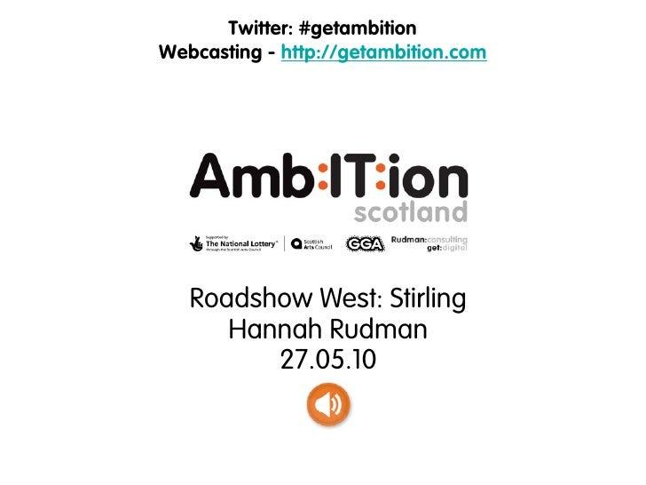 Twitter: #getambition Webcasting - http://getambition.com        Roadshow West: Stirling       Hannah Rudman          27.0...