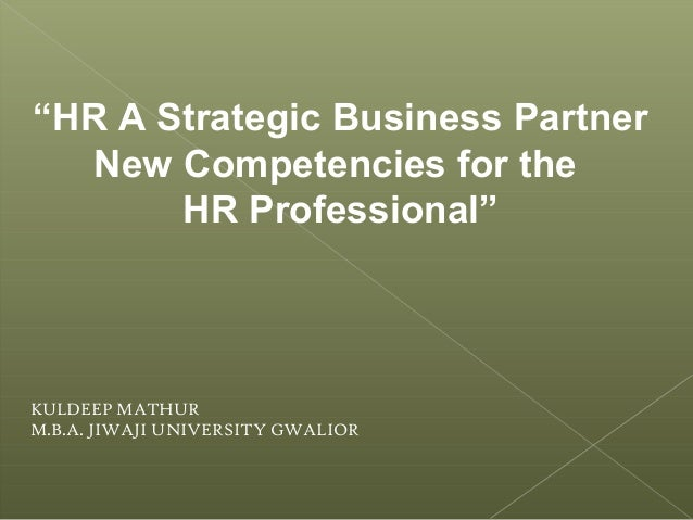 """HR A Strategic Business Partner New Competencies for the HR Professional"" KULDEEP MATHUR M.B.A. JIWAJI UNIVERSITY GWALIOR"