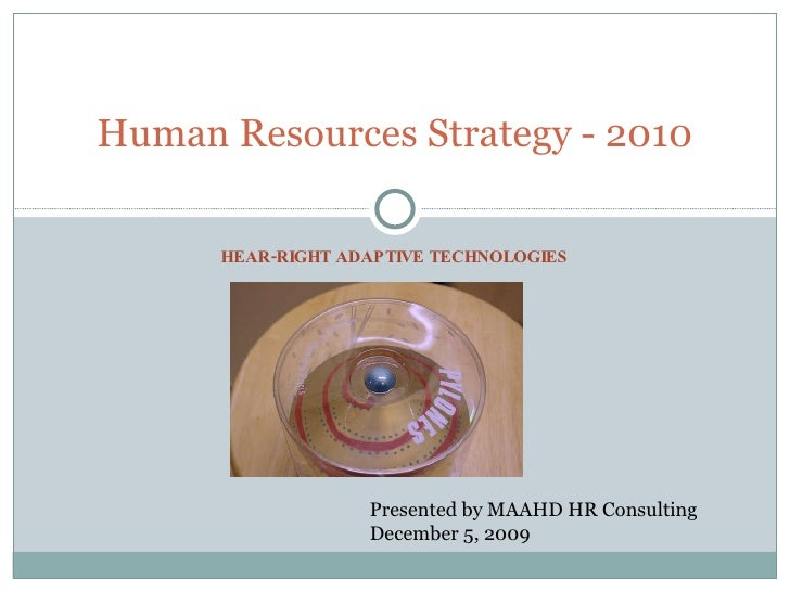 HEAR-RIGHT ADAPTIVE TECHNOLOGIES Human Resources Strategy - 2010 Presented by MAAHD HR Consulting December 5, 2009