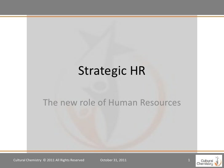Strategic HR                  The new role of Human ResourcesCultural Chemistry © 2011 All Rights Reserved   October 31, 2...