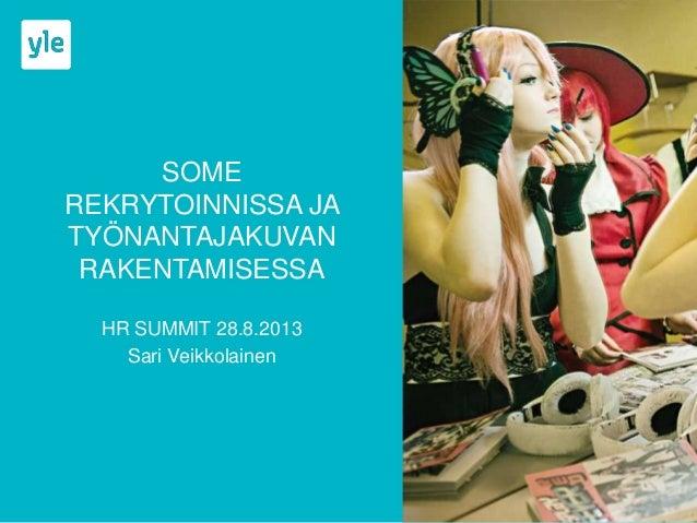 SOME REKRYTOINNISSA JA TYÖNANTAJAKUVAN RAKENTAMISESSA HR SUMMIT 28.8.2013 Sari Veikkolainen