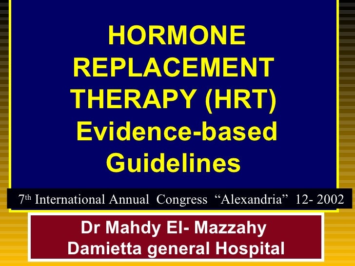 HORMONE REPLACEMENT THERAPY (HRT)   Evidence-based Guidelines Dr Mahdy El- Mazzahy  Damietta general Hospital 7 th  Inte...