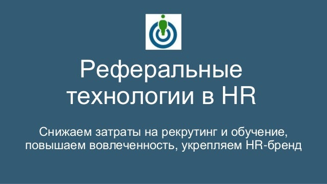 Реферальные  технологии в HR  Снижаем затраты на рекрутинг и обучение,  повышаем вовлеченность, укрепляем HR-бренд