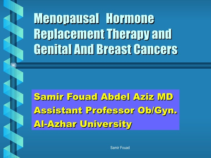 Menopausal  Hormone Replacement Therapy and Genital And Breast Cancers Samir Fouad Abdel Aziz MD Assistant Professor Ob/Gy...