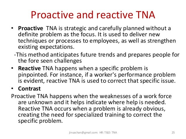 discuss the proactive approach and the reactive approach to training need analysis The two approaches to the management of hr that would be discussed are strategically reactive and strategically proactive reactive human resource management waits for problems to happen before something is done about it, eg waits for someone to quit before even thinking of a replacement or training for that replacement.