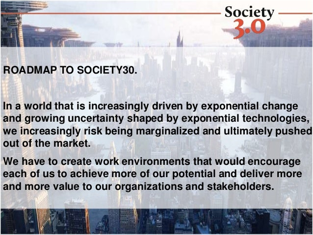 ROADMAP TO SOCIETY30. In a world that is increasingly driven by exponential change and growing uncertainty shaped by expon...