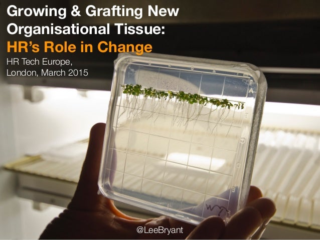 Growing & Grafting New Organisational Tissue: HR's Role in Change HR Tech Europe, London, March 2015 @LeeBryant