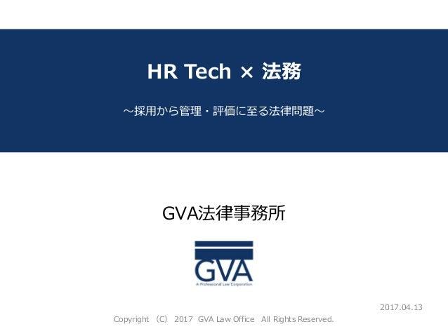GVA法律事務所 ~教育系ベンチャー企業が知っておくべき法律問題~ HR Tech × 法務 ~採用から管理・評価に至る法律問題~ 2017.04.13 Copyright (C) 2017 GVA Law Office All Rights ...