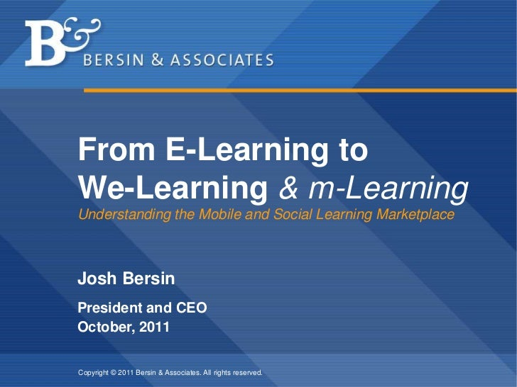 From E-Learning to We-Learning & m-LearningUnderstanding the Mobile and Social Learning Marketplace<br />Josh Bersin<br />...