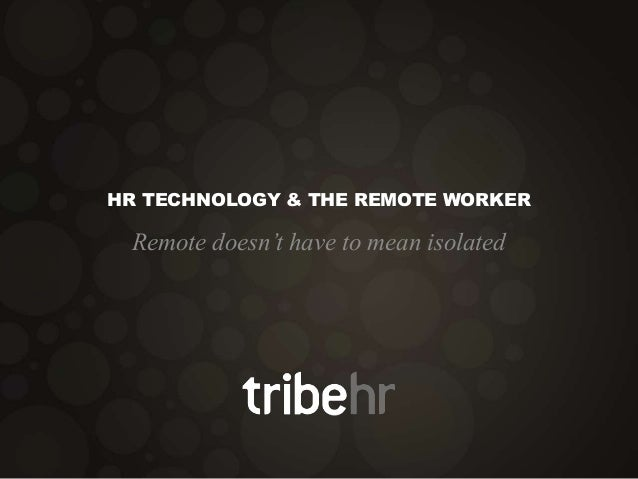 HR TECHNOLOGY & THE REMOTE WORKER Remote doesn't have to mean isolated
