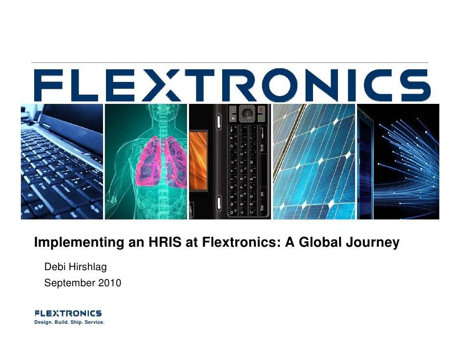 Implementing an HRIS at Flextronics: A Global Journey     Debi Hirshlag     September 2010   Design. Build. Ship. Service.