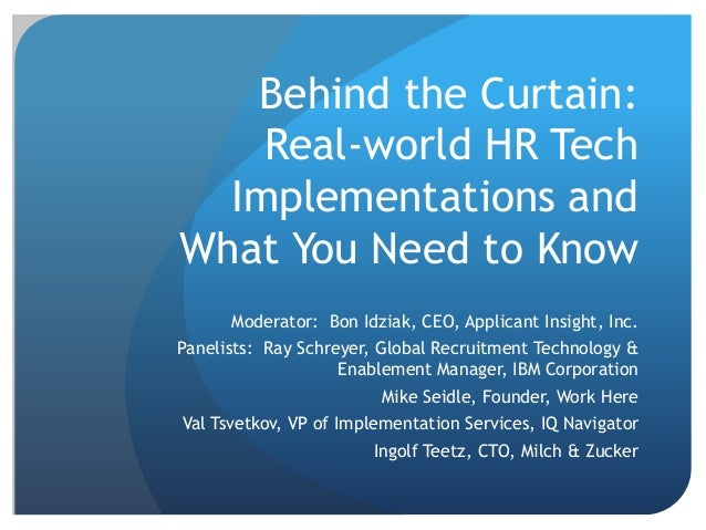 Behind the Curtain:  Real-world HR Tech  Implementations and  What You Need to Know  Moderator: Bon Idziak, CEO, Applicant...