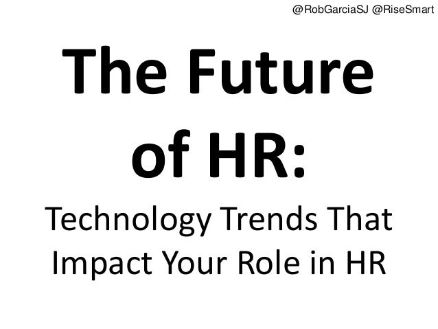 @RobGarciaSJ @RiseSmart The Future   of HR:Technology Trends ThatImpact Your Role in HR