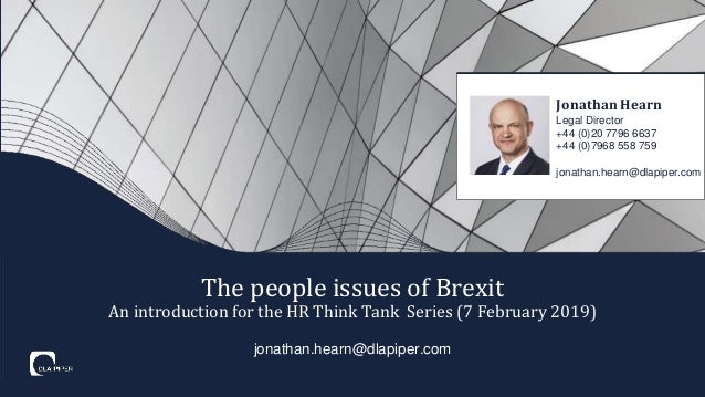 jonathan.hearn@dlapiper.com The people issues of Brexit An introduction for the HR Think Tank Series (7 February 2019) Jon...