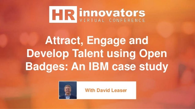 Attract, Engage and Develop Talent using Open Badges: An IBM case study With David Leaser