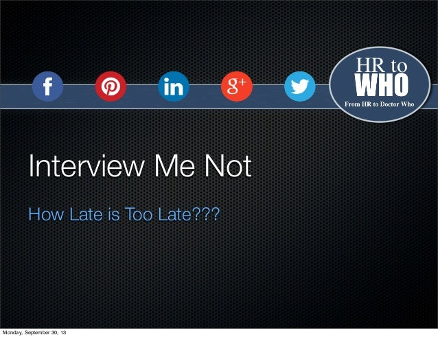 Interview Me Not How Late is Too Late??? Monday, September 30, 13