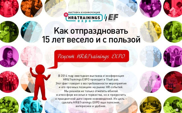 Как отпраздновать 15 лет весело и с пользой Рецепт HR&Trainings EXPO В 2014 году ежегодная выставка и конференция HR&Train...