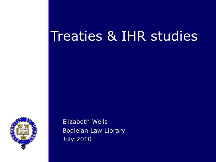 Treaties & IHR studies Elizabeth Wells Bodleian Law Library July 2010