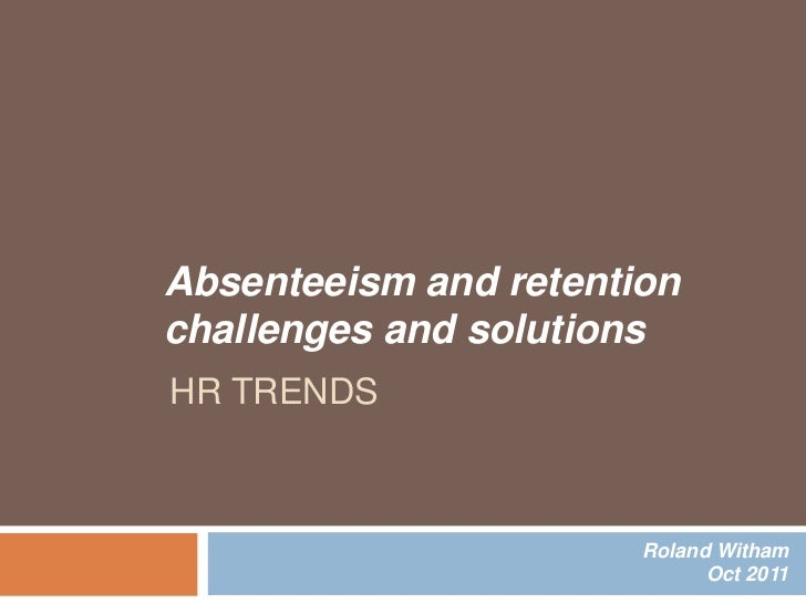 Absenteeism and retentionchallenges and solutionsHR TRENDS                       Roland Witham                            ...