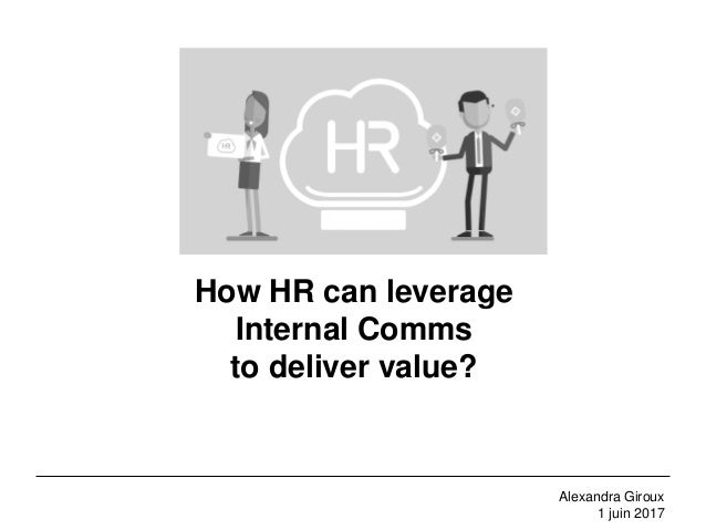 How HR can leverage Internal Comms to deliver value? Alexandra Giroux 1 juin 2017