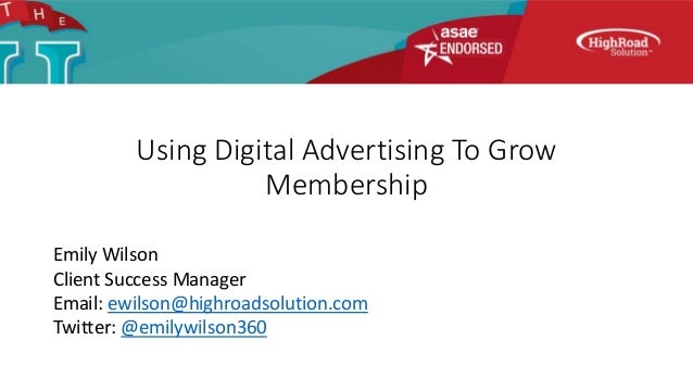 Using Digital Advertising To Grow Membership Emily Wilson Client Success Manager Email: ewilson@highroadsolution.com Twitt...
