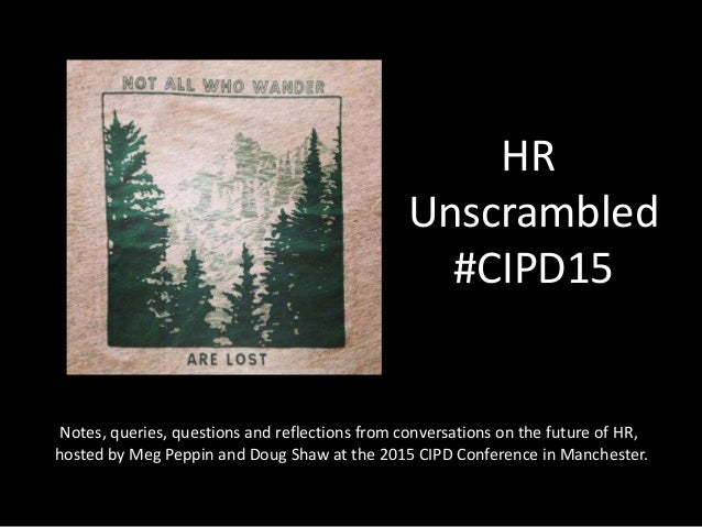 HR Unscrambled #CIPD15 Notes, queries, questions and reflections from conversations on the future of HR, hosted by Meg Pep...