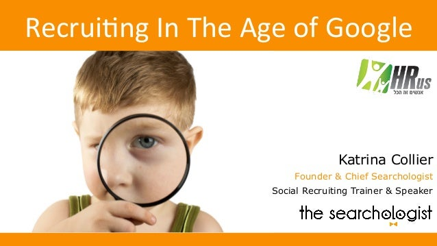 Recrui'ngInTheAgeofGoogle Katrina Collier Founder & Chief Searchologist Social Recruiting Trainer & Speaker