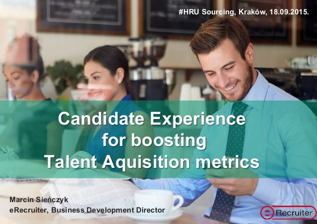 Candidate Experience for boosting Talent Aquisition metrics Marcin Sieńczyk eRecruiter, Business Development Director #HRU...