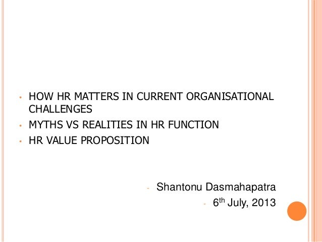 • HOW HR MATTERS IN CURRENT ORGANISATIONAL CHALLENGES • MYTHS VS REALITIES IN HR FUNCTION • HR VALUE PROPOSITION - Shanton...