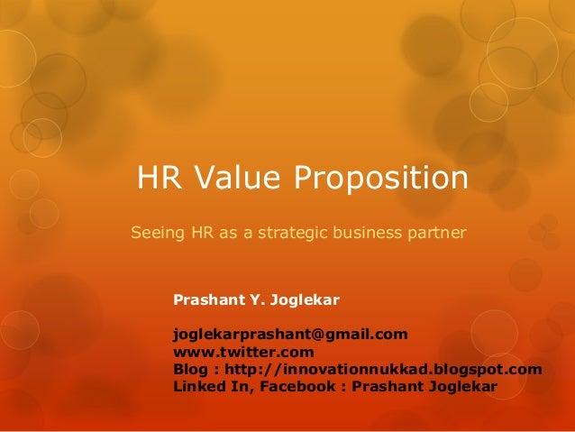 HR Value Proposition Seeing HR as a strategic business partner  Prashant Y. Joglekar joglekarprashant@gmail.com www.twitte...