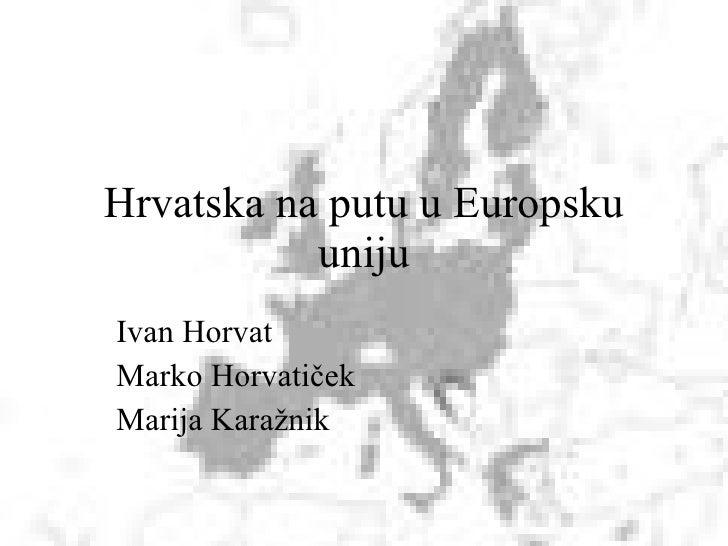Hrvatska na putu u Europsku uniju Ivan Horvat Marko Horvatiček Marija Karažnik