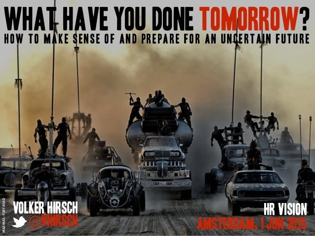 What Have You Done Tomorrow?How to make sense of and prepare for an uncertain future Volker Hirsch @vhirsch HR Vision Amst...
