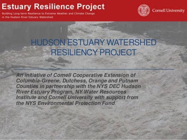 HUDSON ESTUARY WATERSHED RESILIENCY PROJECT An initiative of Cornell Cooperative Extension of Columbia-Greene, Dutchess, O...