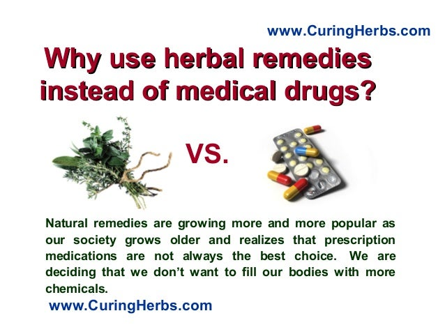 Why use herbal remediesWhy use herbal remedies instead of medical drugs?instead of medical drugs? Natural remedies are gro...