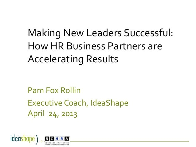 Making New Leaders Successful:How HR Business Partners areAccelerating ResultsPam Fox RollinExecutive Coach, IdeaShapeApri...