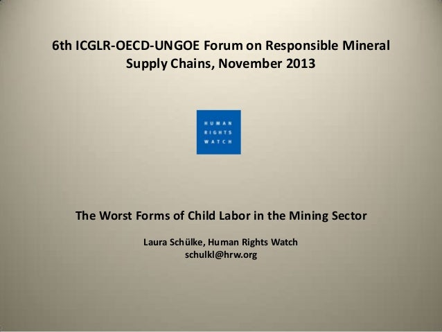 6th ICGLR-OECD-UNGOE Forum on Responsible Mineral Supply Chains, November 2013  The Worst Forms of Child Labor in the Mini...