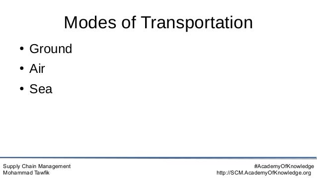 Supply Chain Management Mohammad Tawfik #AcademyOfKnowledge http://SCM.AcademyOfKnowledge.org Modes of Transportation ● Gr...