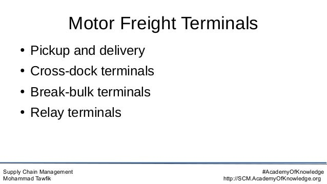 Supply Chain Management Mohammad Tawfik #AcademyOfKnowledge http://SCM.AcademyOfKnowledge.org Motor Freight Terminals ● Pi...
