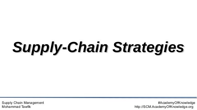 Supply Chain Management Mohammad Tawfik #AcademyOfKnowledge http://SCM.AcademyOfKnowledge.org Supply-Chain Strategies Supp...