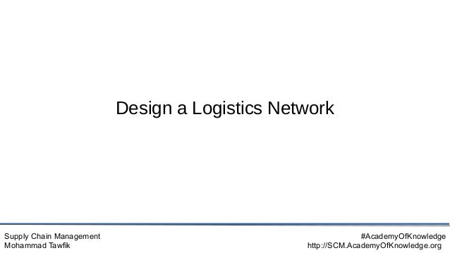 Supply Chain Management Mohammad Tawfik #AcademyOfKnowledge http://SCM.AcademyOfKnowledge.org Design a Logistics Network