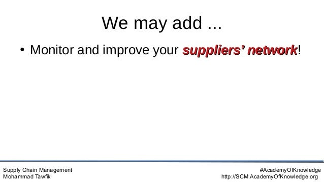 Supply Chain Management Mohammad Tawfik #AcademyOfKnowledge http://SCM.AcademyOfKnowledge.org We may add ... ● Monitor and...