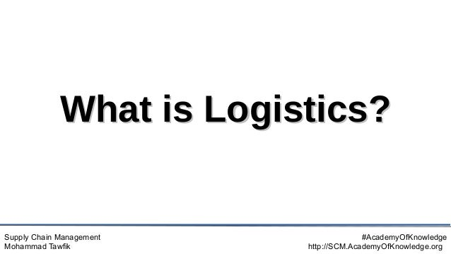 Supply Chain Management Mohammad Tawfik #AcademyOfKnowledge http://SCM.AcademyOfKnowledge.org What is Logistics? What is L...