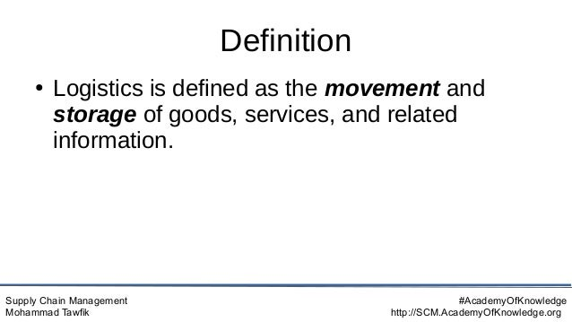 Supply Chain Management Mohammad Tawfik #AcademyOfKnowledge http://SCM.AcademyOfKnowledge.org Definition ● Logistics is de...