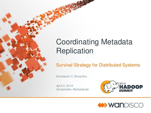 Coordinating Metadata Replication Survival Strategy for Distributed Systems Konstantin V. Shvachko April 3, 2014 Amsterdam...