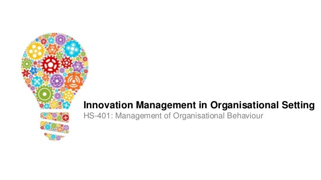 Innovation Management in Organisational Setting HS-401: Management of Organisational Behaviour