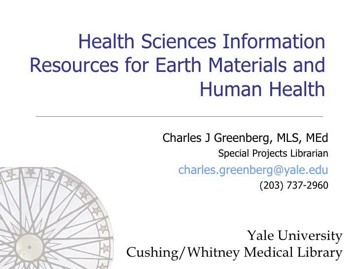 Health Sciences Information Resources for Earth Materials and Human Health Charles J Greenberg, MLS, MEd Special Projects ...