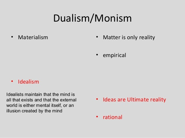 a comparison of materialism and dualism Weak or materialist dualism: we are not immaterial beings, but we are  we  have to be able to know the difference between one such entity and two - we  have.